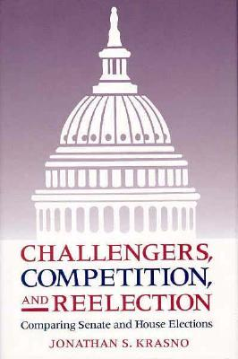 Challengers, Competition, and Reelection: Comparing Senate and House Elections - Krasno, Jonathan S, Professor