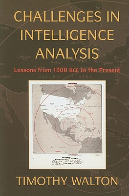 Challenges in Intelligence Analysis: Lessons from 1300 BCE to the Present - Walton, Timothy