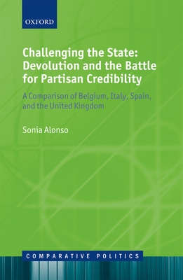 Challenging the State: Devolution and the Battle for Partisan Credibility: A Comparison of Belgium, Italy, Spain, and the United Kingdom - Alonso, Sonia