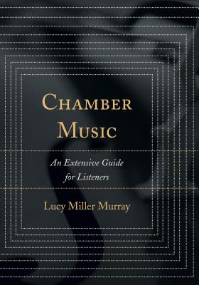 Chamber Music: An Extensive Guide for Listeners - Miller Murray, Lucy