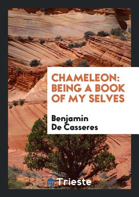 Chameleon: Being a Book of My Selves - Casseres, Benjamin De