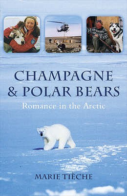 Champagne and Polar Bears: Romance in the Arctic - Tieche, Marie