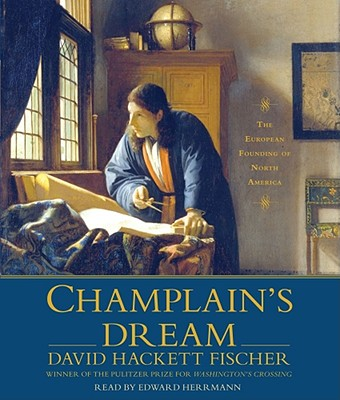 Champlain's Dream: The European Founding of North America - Fischer, David Hackett, and Herrmann, Edward (Read by)