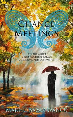 Chance Meetings: Stories about Cross-Cultural Karmic Collisions and Compassion - Wangu, Madhu Bazaz