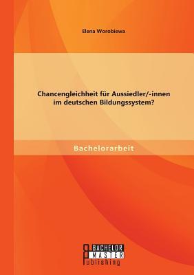 Chancengleichheit Fur Aussiedler/-Innen Im Deutschen Bildungssystem? - Worobiewa, Elena