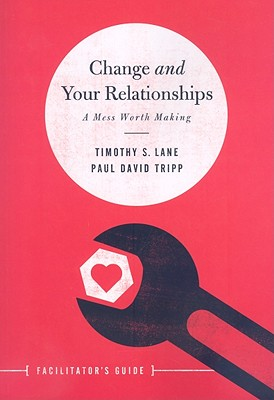 Change and Your Relationships: A Mess Worth Making - Lane, Timothy S, and Tripp, Paul David, M.DIV., D.Min.