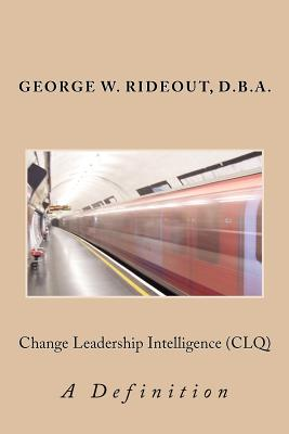 Change Leadership Intelligence (Clq): A Definition - Rideout, Dr George W