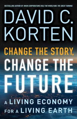 Change the Story, Change the Future: A Living Economy for a Living Earth - Korten, David C