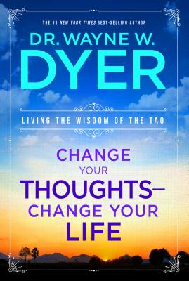 Change Your Thoughts - Change Your Life: Living the Wisdom of the Tao - Dr Dyer, Wayne W