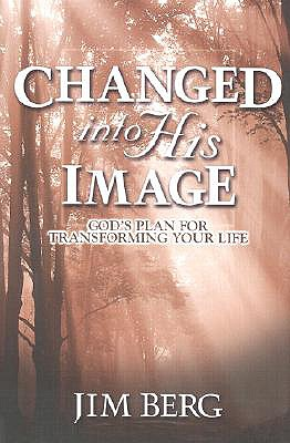 Changed Into His Image: God's Plan for Transforming Your Life - Berg, Jim