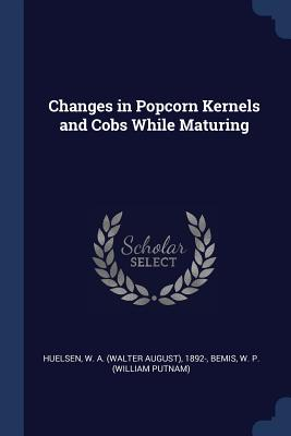 Changes in Popcorn Kernels and Cobs While Maturing - Huelsen, W a 1892-, and Bemis, W P
