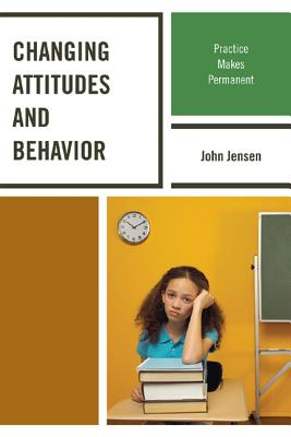 Changing Attitudes and Behavior: Practice Makes Permanent - Jensen, John