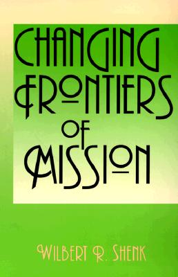 Changing Frontiers of Mission - Shenk, Wilbert R, and Shenk, William R