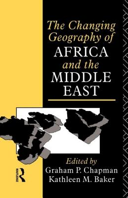 Changing Geography of Africa and the Middle East - Chapman, Graham P (Editor), and Baker, Kathleen M (Editor)