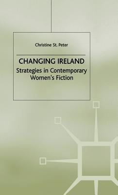 Changing Ireland: Strategies in Contemporary Women's Fiction - St.Peter, Christine