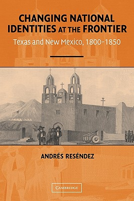 Changing National Identities at the Frontier: Texas and New Mexico, 1800-1850 - Resendez, Andres
