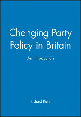 Changing Party Policy in Britain - Kelly, Richard