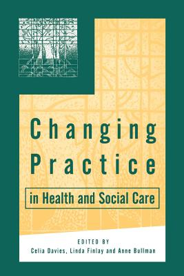 Changing Practice in Health and Social Care - Davies, Celia (Editor), and Finlay, Linda (Editor), and Bullman, Anne, Ms. (Editor)