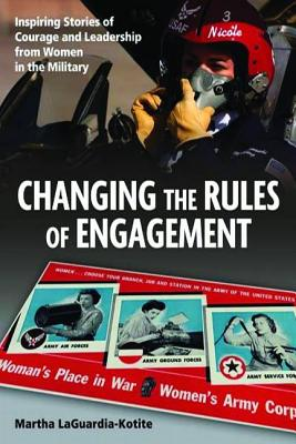 Changing the Rules of Engagement: Inspiring Stories of Courage and Leadership from Women in the Military - Laguardia-Kotite, Martha