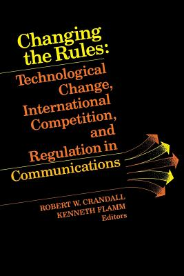 Changing the Rules: Technological Change, International Competition, and Regulation in Communications - Crandall, Robert W (Editor)