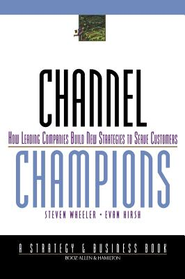 Channel Champions: How Leading Companies Build New Strategies to Serve Customers - Wheeler, Steven, and Hirsh, Evan