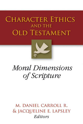 Character Ethics and the Old Testament: Moral Dimensions of Scripture - R, M Daniel Carroll (Editor), and Lapsley, Jacqueline E (Editor)