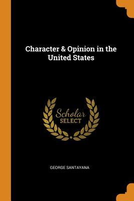 Character & Opinion in the United States - Santayana, George
