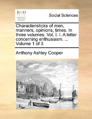 Characteristicks of Men, Manners, Opinions, Times. in Three Volumes. Vol. I. I. a Letter Concerning Enthusiasm. ... Volume 1 of 3 - Cooper, Anthony Ashley, Earl, III