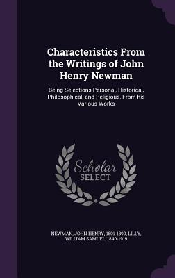 Characteristics from the Writings of John Henry Newman: Being Selections Personal, Historical, Philosophical, and Religious, from His Various Works - Newman, John Henry, Cardinal, and Lilly, William Samuel