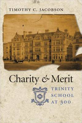 Charity & Merit: Trinity School at 300 - Jacobson, Timothy C, Dr., PH.D.
