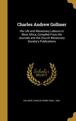 Charles Andrew Gollmer: His Life and Missionary Labours in West Africa, Compiled from His Journals and the Church Missionary Society's Publications - Gollmer, Charles Henry Vidal 1854- (Creator)
