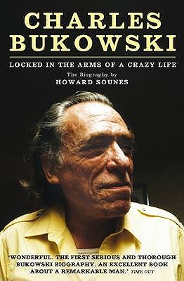 Charles Bukowski: Locked in the Arms of a Crazy Life - Sounes, Howard