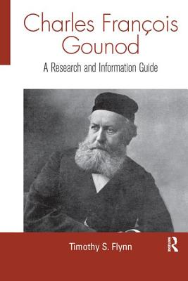 Charles Francois Gounod: A Research and Information Guide - Flynn, Timothy
