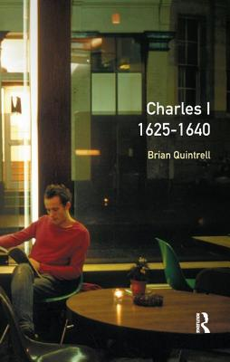 Charles I 1625-1640 - Quintrell, Brian