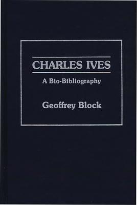 Charles Ives: A Bio-Bibliography - Block, Geoffrey H