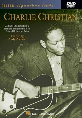Charlie Christian: A Step-By-Step Breakdown of the Styles and Techniques of the Father of Modern Jazz Guitar - Aledort, Andy