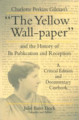 "Charlotte Perkins Gilman's ""The Yellow Wall-paper"" and the History of Its Publication and Reception: A Critical Edition and Documentary Casebook - Dock, Julie Bates (Editor)"