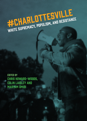 Charlottesville: White Supremacy, Populism, and Resistance - Howard-Woods, Chris (Editor), and Laidley, Colin (Editor), and Omidi, Maryam (Editor)
