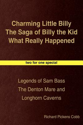 Charming Little Billy the Saga of Billy the Kid What Really Happened: Legends of Sam Bass the Denton Mare and Longhorn Caverns - Cobb, Richard Pickens