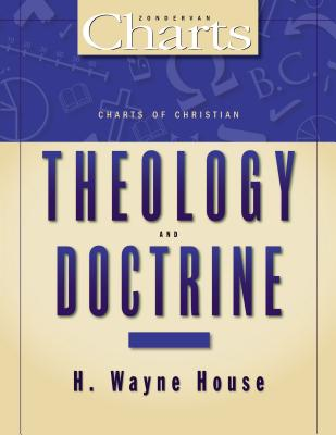 Charts of Christian Theology& Doctrine - House, H Wayne, Prof., PhD, and Hannah, John D, Th.D., PH.D., and Holden, Joseph, Prof.