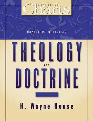 Charts of Christian Theology& Doctrine - House, H Wayne, Prof., PhD