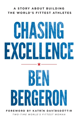 Chasing Excellence: A Story about Building the World's Fittest Athletes - Bergeron, Ben
