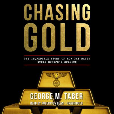 Chasing Gold: The Incredible Story of How the Nazis Stole Europe's Bullion - Taber, George M, and Dean, Robertson (Read by)