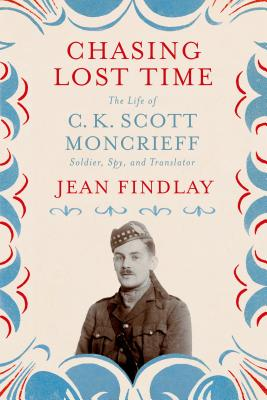 Chasing Lost Time: The Life of C. K. Scott Moncrieff: Soldier, Spy, and Translator - Findlay, Jean