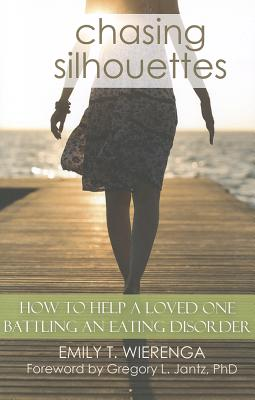 Chasing Silhouettes: How to Help a Loved One Battling an Eating Disorder - Wierenga, Emily T, and Jantz, Gregory, Dr. (Foreword by)