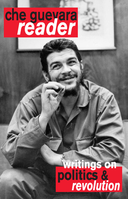 Che Guevara Reader: Writings on Politics & Revolution - Guevara, Ernesto Che, and Deutschmann, David (Editor)