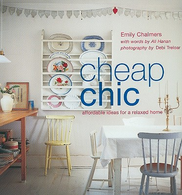 Cheap Chic: Affordable Ideas for a Relaxed Home - Chalmers, Emily, and Treloar, Debi (Photographer), and Hanan, Ali