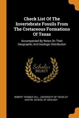 Check List of the Invertebrate Fossils from the Cretaceous Formations of Texas: Accompanied by Notes on Their Geographic and Geologic Distribution - Hill, Robert Thomas, and University of Texas at Austin School O (Creator)