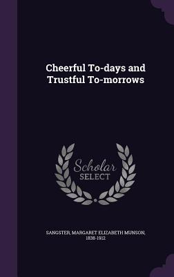 Cheerful To-Days and Trustful To-Morrows - Sangster, Margaret Elizabeth Munson