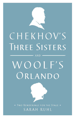 Chekhov's Three Sisters and Woolf's Orlando: Two Renderings for the Stage - Woolf, Virginia, and Chekhov, Anton, and Ruhl, Sarah (Adapted by)